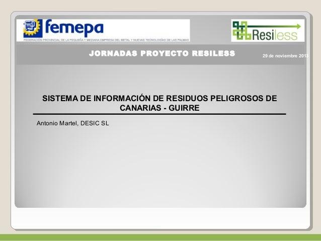 JORNADAS PROYECTO RESILESS  SISTEMA DE INFORMACIÓN DE RESIDUOS PELIGROSOS DE  CANARIAS - GUIRRE  Antonio Martel, DESIC SL ...