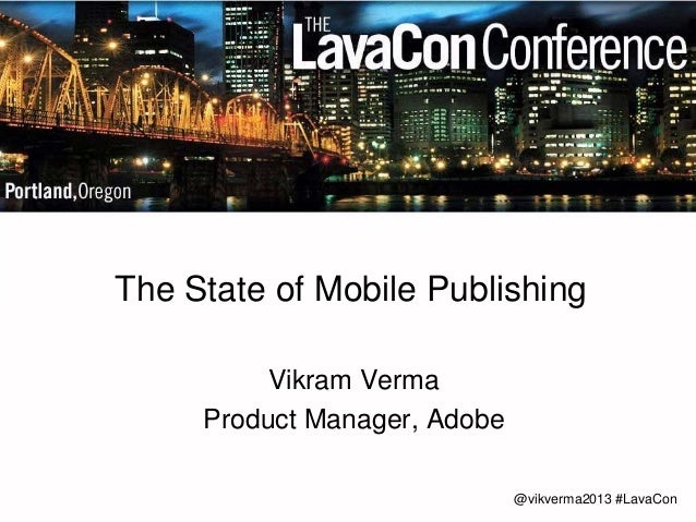 @vikverma2013 #LavaCon  The State of Mobile Publishing  Vikram Verma  Product Manager, Adobe
