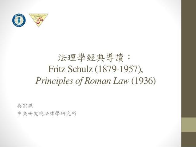 法理學經典導讀:  Fritz Schulz (1879-1957),  Principles of Roman Law (1936)  吳宗謀  中央研究院法律學研究所