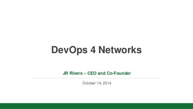 v  DevOps 4 Networks  JR Rivers – CEO and Co-Founder  October 14, 2014
