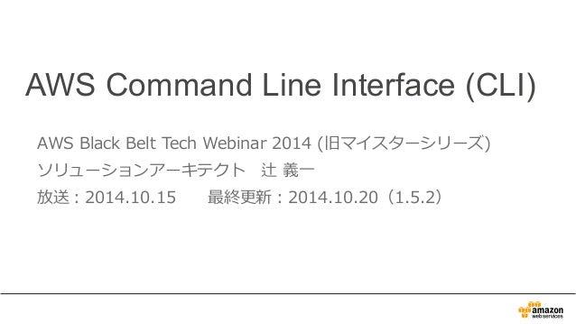 AWS Command Line Interface (CLI)  AWS Black Belt Tech Webinar 2014 (旧マイスターシリーズ)  ソリューションアーキテクト 辻 義⼀一  放送:2014.10.15 最終更更新:...