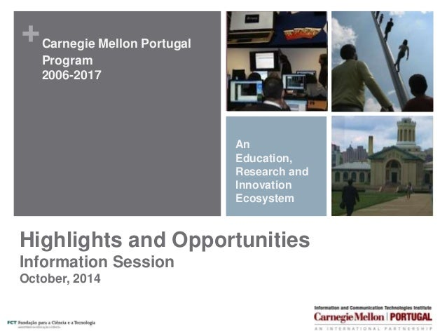 +  Carnegie Mellon Portugal  Program  2006-2017  An  Education,  Research and  Innovation  Ecosystem  Highlights and Oppor...