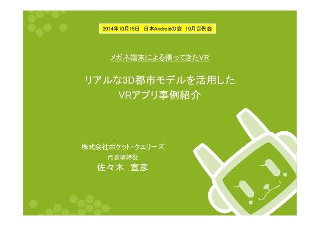 2014年10月15日 日本Androidの会 10月定例会  メガネ端末による帰ってきたVR  リアルな3D都市モデルを活用した  VRアプリ事例紹介  株式会社ポケット・クエリーズ  代表取締役  佐々木 宣彦