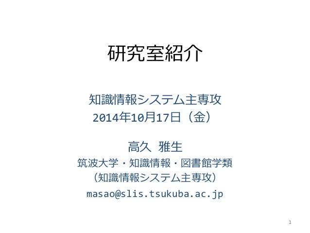 研究室紹介  知識情報システム主専攻  2014年10月17日(金)  高久雅生  筑波大学・知識情報・図書館学類  (知識情報システム主専攻)  masao@slis.tsukuba.ac.jp  1