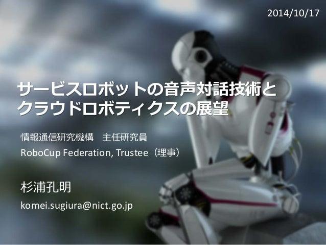 サービスロボットの音声対話技術と クラウドロボティクスの展望  情報通信研究機構主任研究員  RoboCupFederation, Trustee(理事)  杉浦孔明  komei.sugiura@nict.go.jp  2014/10/17