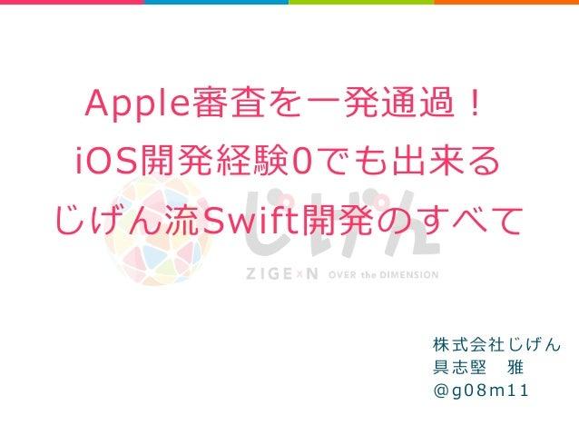 Apple審査を⼀一発通過!  iOS開発経験0でも出来る  じげん流流Swift開発のすべて  株式会社じげん  具志堅 雅  @ g 0 8 m 1 1