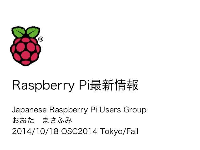 Raspberry Pi最新情報  Japanese Raspberry Pi Users Group  おおた まさふみ  2014/10/18 OSC2014 Tokyo/Fall