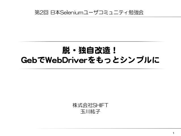1  第2回 日本Seleniumユーザコミュニティ勉強会  脱・独自改�造!  GGeebbでWWeebbDDrriivveerrをもっとシンプルに  株式会社SHIFT  玉川紘子