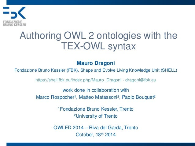 Authoring OWL 2 ontologies with the  TEX-OWL syntax  Mauro Dragoni  Fondazione Bruno Kessler (FBK), Shape and Evolve Livin...