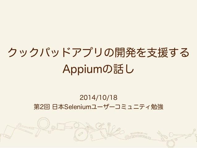 クックパッドアプリの開発を支援する  Appiumの話し  2014/10/18  第2回 日本Seleniumユーザーコミュニティ勉強