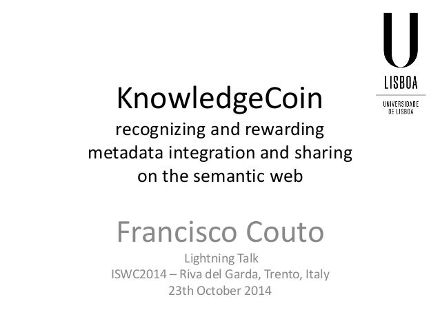 KnowledgeCoin recognizing and rewarding metadata integration and sharing on the semantic web  Francisco Couto  Lightning T...