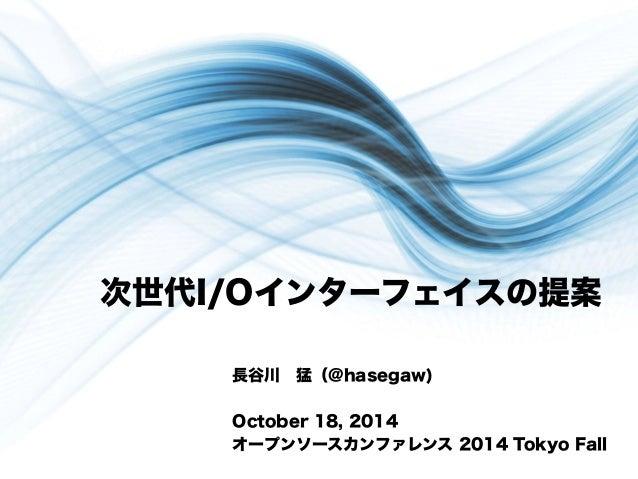 次世代I/Oインターフェイスの提案  長谷川 猛(@hasegaw)  October 18, 2014  オープンソースカンファレンス 2014 Tokyo Fall