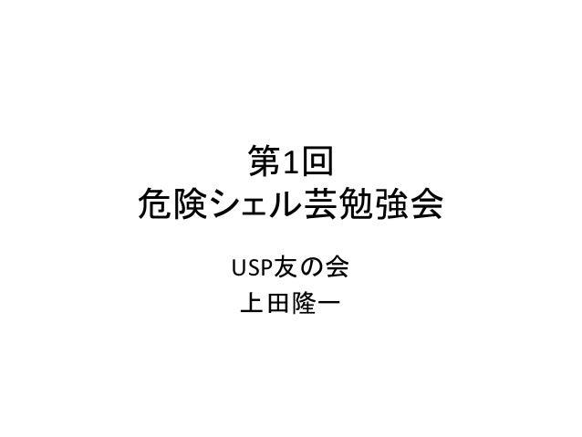 第1回  危険シェル芸勉強会  USP友の会  上田隆一
