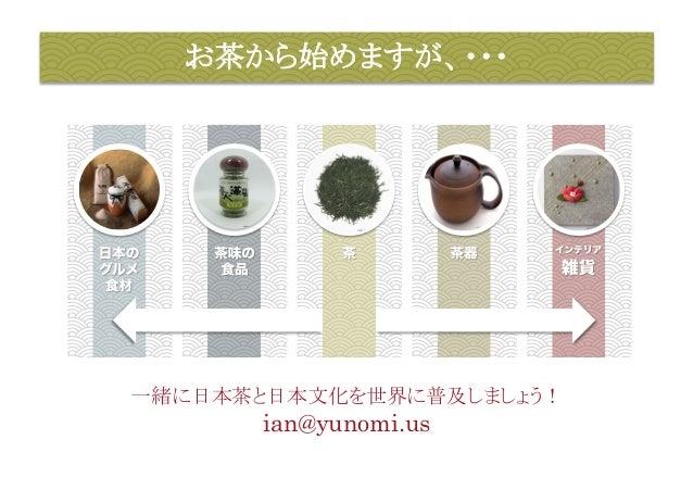 お茶から始めますが、・・・  一緒に日本茶と日本文化を世界に普及しましょう!  ian@yunomi.us