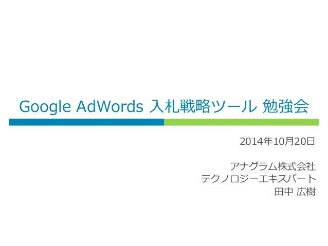 Google AdWords 入札戦略ツール 勉強会 2014年10月20日 アナグラム株式会社 テクノロジーエキスパート 田中 広樹