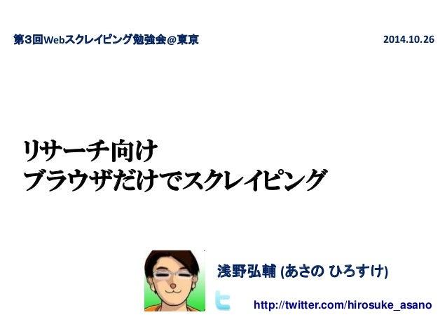 リサーチ向け ブラウザだけでスクレイピング  第3回Webスクレイピング勉強会@東京  2014.10.26  浅野弘輔 (あさの ひろすけ)  http://twitter.com/hirosuke_asano