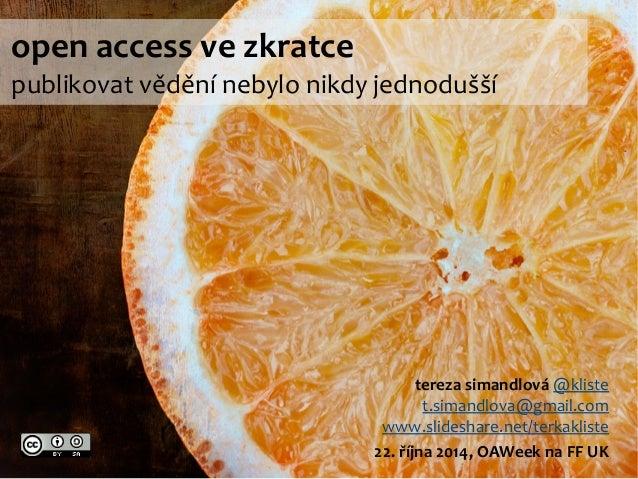 open access ve zkratce  publikovat vědění nebylo nikdy jednodušší  tereza simandlová @kliste  t.simandlova@gmail.com  www....