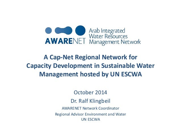 A Cap-Net Regional Network for  Capacity Development in Sustainable Water  Management hosted by UN ESCWA  October 2014  Dr...