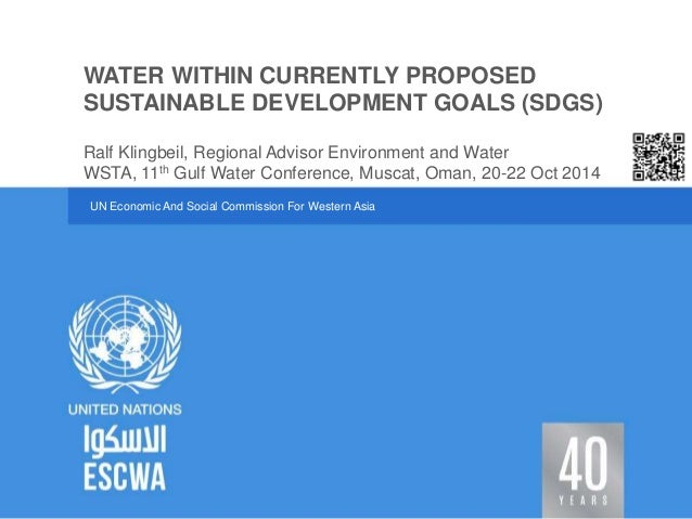 WATER WITHIN CURRENTLY PROPOSED  SUSTAINABLE DEVELOPMENT GOALS (SDGS)  Ralf Klingbeil, Regional Advisor Environment and Wa...