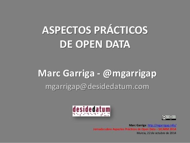 ASPECTOS PRÁCTICOS DE OPEN DATA  Marc Garriga: http://mgarrigap.info/  Jornada sobre Aspectos Prácticos de Open Data – SIC...