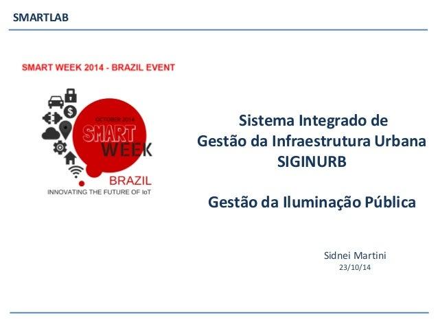 SMARTLAB  Sidnei Martini  23/10/14  Sistema Integrado de Gestão da Infraestrutura Urbana SIGINURBGestão da Iluminação Públ...
