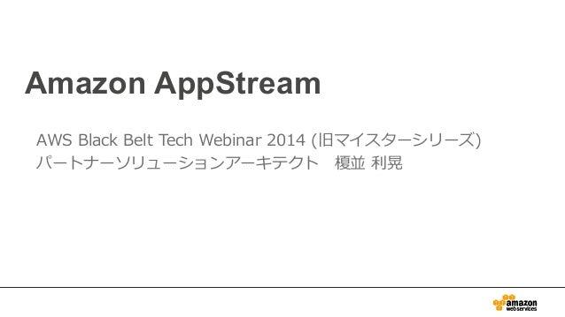 Amazon AppStream  AWS Black Belt Tech Webinar 2014 (旧マイスターシリーズ)  パートナーソリューションアーキテクト 榎並 利利晃