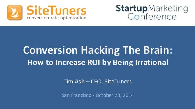 #StartupMarketingConf #CRO @tim_ash  Conversion Hacking The Brain:  How to Increase ROI by Being Irrational  Tim Ash – CEO...