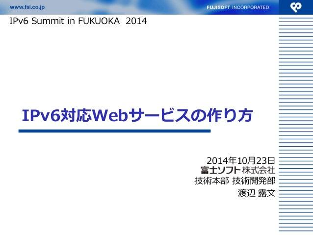IPv6対応Webサービスの作り方  2014年10月23日  技術本部 技術開発部  渡辺 露文  IPv6 Summit in FUKUOKA 2014