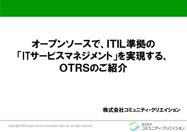 オープンソースで、ITIL準拠の  「ITサービスマネジメント」を実現する、  OTRSのご紹介  株式会社コミュニティ・クリエイション  Copyright 2014 Open Source Innovation Labs Ltd. All ...