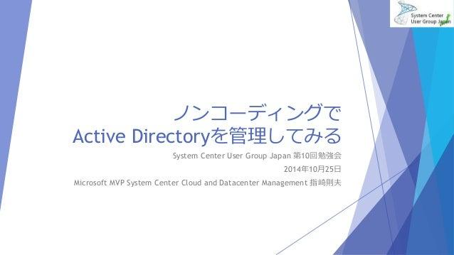ノンコーディングで  Active Directoryを管理してみる  System Center User Group Japan 第10回勉強会  2014年10月25日  Microsoft MVP System Center Cloud...