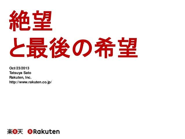 絶望  と最後の希望  Oct/23/2013  Tatsuya Sato  Rakuten, Inc.  http://www.rakuten.co.jp/