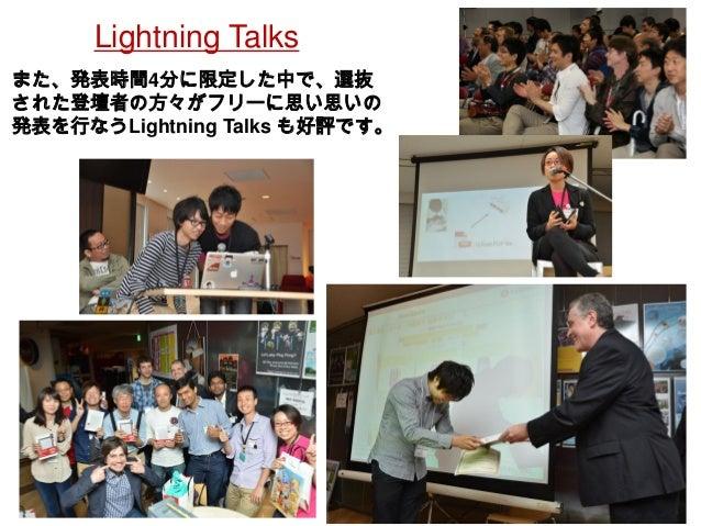 Lightning Talks  また、発表時間4分に限定した中で、選抜 された登壇者の方々がフリーに思い思いの 発表を行なうLightning Talks も好評です。