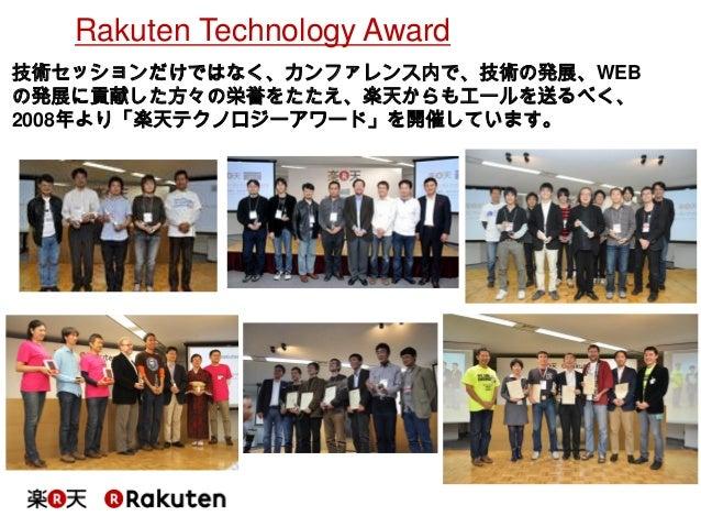 Rakuten Technology Award  技術セッションだけではなく、カンファレンス内で、技術の発展、WEB の発展に貢献した方々の栄誉をたたえ、楽天からもエールを送るべく、 2008年より「楽天テクノロジーアワード」を開催しています。