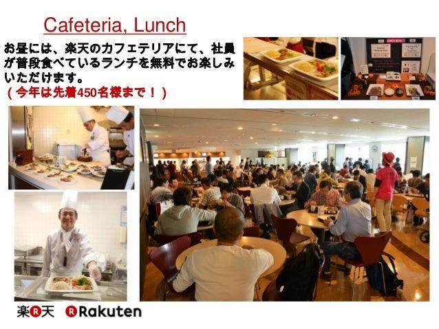 Cafeteria, Lunch  お昼には、楽天のカフェテリアにて、社員 が普段食べているランチを無料でお楽しみ いただけます。  (今年は先着450名様まで!)