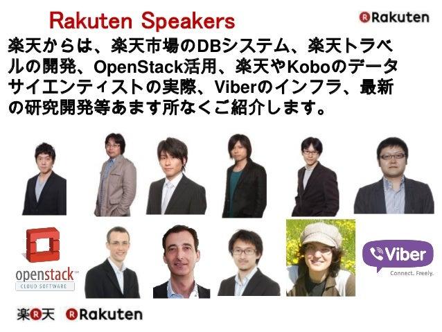 Rakuten Speakers  楽天からは、楽天市場のDBシステム、楽天トラベ ルの開発、OpenStack活用、楽天やKoboのデータ サイエンティストの実際、Viberのインフラ、最新 の研究開発等あます所なくご紹介します。