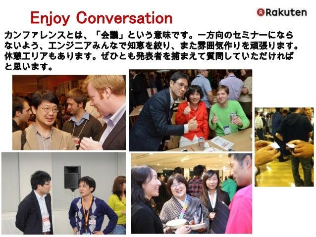 Enjoy Conversation  カンファレンスとは、「会議」という意味です。一方向のセミナーになら ないよう、エンジニアみんなで知恵を絞り、また雰囲気作りを頑張ります。  休憩エリアもあります。ぜひとも発表者を捕まえて質問していただけれ...