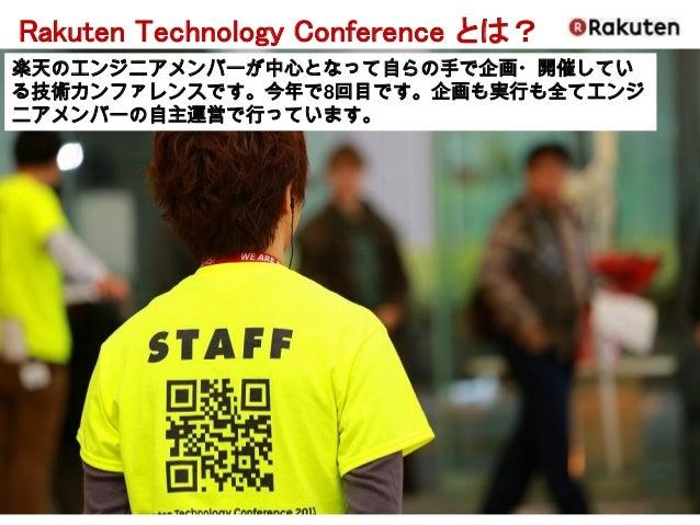 Rakuten Technology Conference とは?  楽天のエンジニアメンバーが中心となって自らの手で企画・開催してい る技術カンファレンスです。今年で8回目です。企画も実行も全てエンジ ニアメンバーの自主運営で行っています。
