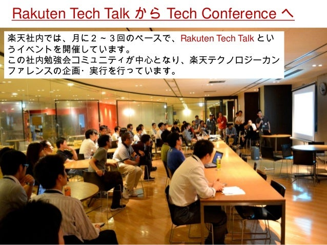 楽天社内では、月に2~3回のペースで、Rakuten Tech Talk とい うイベントを開催しています。  この社内勉強会コミュニティが中心となり、楽天テクノロジーカン ファレンスの企画・実行を行っています。  Rakuten Tech T...