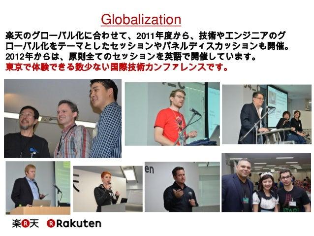 Globalization  楽天のグローバル化に合わせて、2011年度から、技術やエンジニアのグ ローバル化をテーマとしたセッションやパネルディスカッションも開催。 2012年からは、原則全てのセッションを英語で開催しています。  東京で体験...