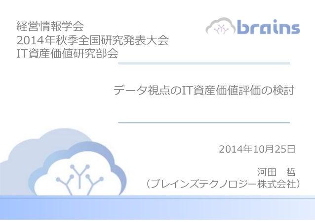 Copyright (c) Brains Technology, Inc. Japan -0- Discussion Purpose Only データ視点のIT資産価値評価の検討 2014年10月25日 河田 哲 (ブレインズテクノロジー株式会...