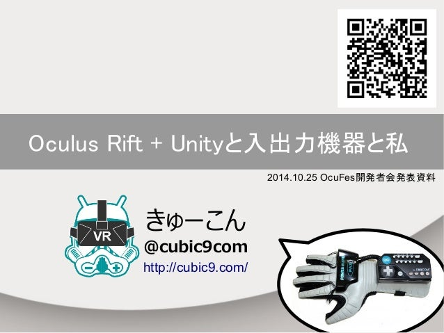 Oculus Rift + Unityと入出力機器と私  2014.10.25 OcuFes開発者会発表資料  きゅーこん  @cubic9com  http://cubic9.com/