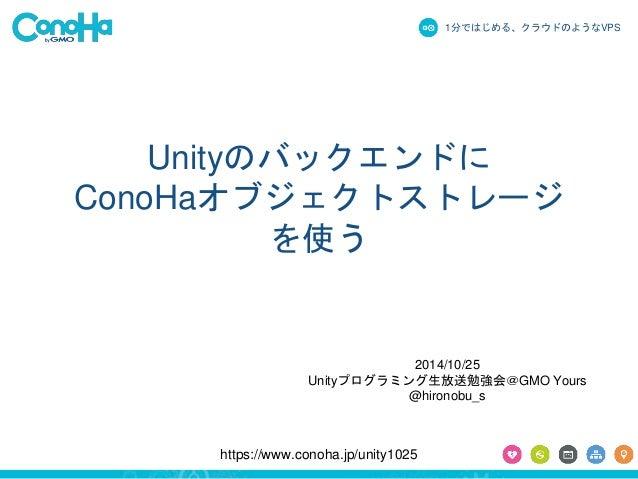 1分ではじめる、クラウドのようなVPS  Unityのバックエンドに  ConoHaオブジェクトストレージ  を使う  2014/10/25  Unityプログラミング生放送勉強会@GMO Yours  @hironobu_s  https:/...