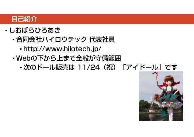 自己紹介  • しおばらひろあき  • 合同会社ハイロウテック代表社員  • http://www.hilotech.jp/  • Webの下から上まで全般が守備範囲  • 次のドール販売は11/24(祝)「アイドール」です