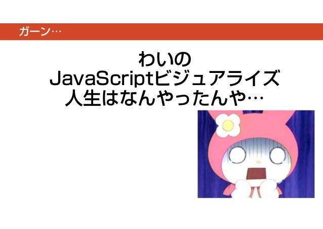 ガーン…  わいの  JavaScriptビジュアライズ  人生はなんやったんや…