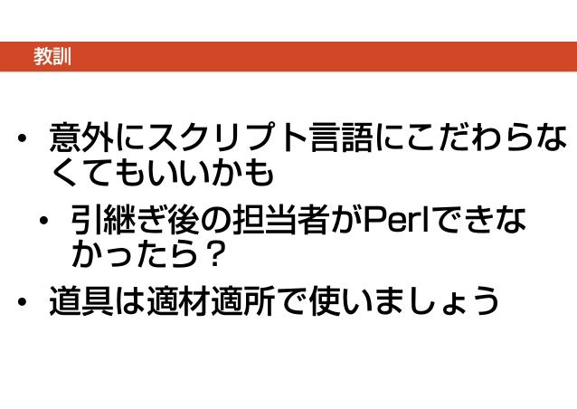 教訓  • 意外にスクリプト言語にこだわらな  くてもいいかも  • 引継ぎ後の担当者がPerlできな  かったら?  • 道具は適材適所で使いましょう