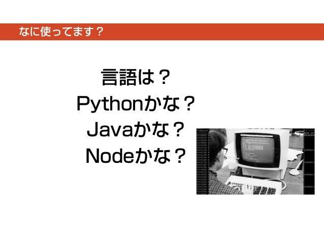 なに使ってます?  言語は?  Pythonかな?  Javaかな?  Nodeかな?