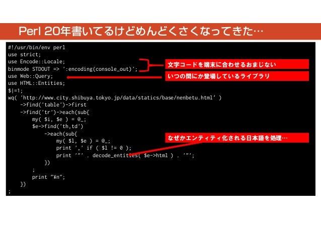 Perl 20年書いてるけどめんどくさくなってきた…  #!/usr/bin/env perl  use strict;  use Encode::Locale;  binmode STDOUT => ':encoding(console_ou...