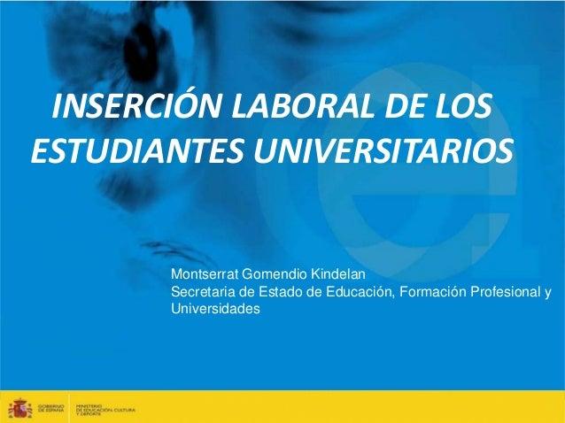 INSERCIÓN LABORAL DE LOS  ESTUDIANTES UNIVERSITARIOS  Montserrat Gomendio Kindelan  Secretaria de Estado de Educación, For...