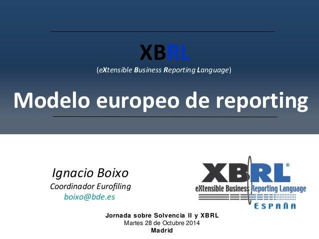 XBRL  (eXtensible Business Reporting Language)  Modelo europeo de reporting  Ignacio Boixo  Coordinador Eurofiling  boixo@...