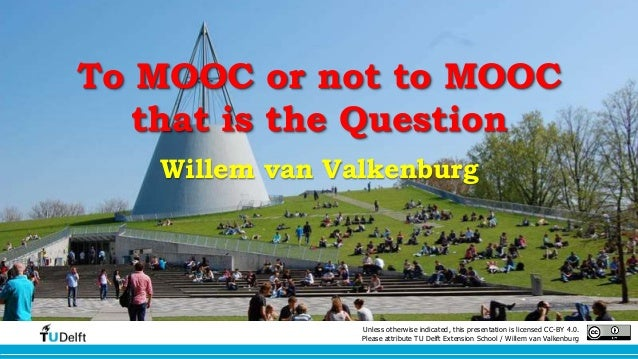 To MOOC or not to MOOC  that is the Question  Willem van Valkenburg  Unless otherwise indicated, this presentation is lice...